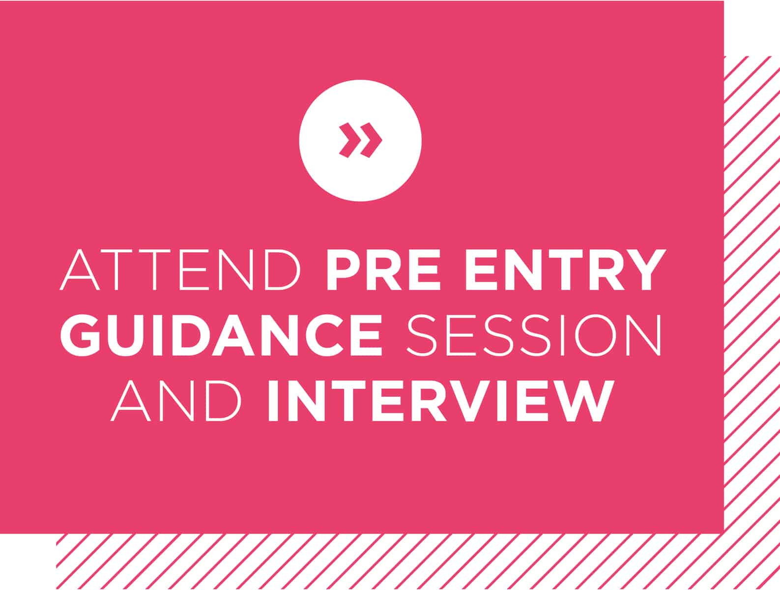 Attend Pre Entry guidance session and interview
