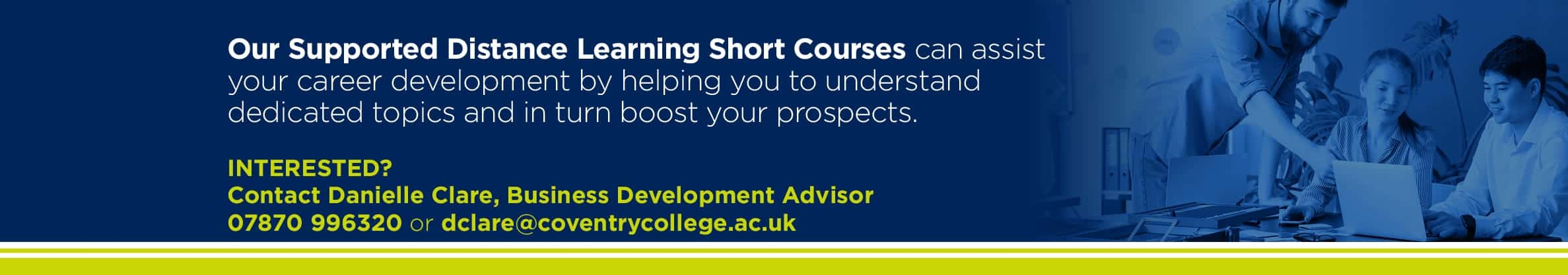 Our Supported Distance Learning Short Courses can assist your career development by helping you to understand dedicated topics and in turn boost your prospects.