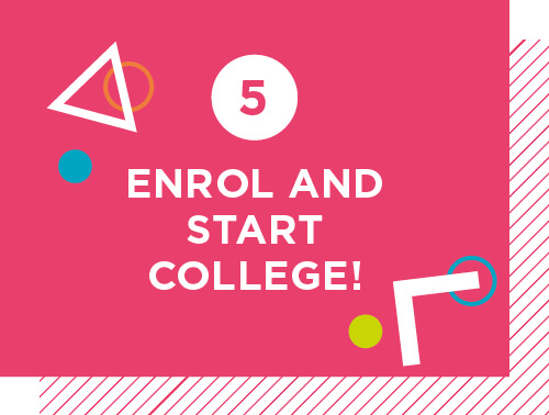 Step 5: Enrol and start College!